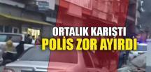 ORTALIK KARIŞTI, POLİS ZOR AYIRDI