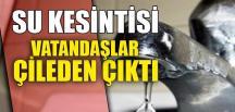 SU KESİNTİSİ VATANDAŞI ÇİLEDEN ÇIKARDI