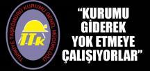 """""""KURUMU GİDEREK YOK ETMEYE ÇALIŞIYORLAR"""""""