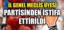İL GENEL MECLİS ÜYESİ PARTİSİNDEN İSTİFA ETTİRİLDİ