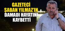 GAZETECİ ŞABAN YILMAZ'IN DAMADI HAYATINI KAYBETTİ