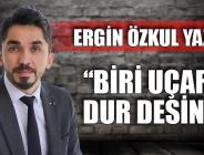 BİRİ UÇAR'A DUR DESİN!