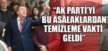 """""""AK PARTİ'Yİ BU ASALAKLARDAN TEMİZLEME VAKTİ GELDİ"""""""