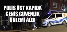 ÜST KAPIDA POLİS GENİŞ GÜVENLİK ÖNLEMİ ALDI