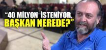 """""""40 MİLYON İSTENİYOR, BAŞKAN NEREDE?"""""""