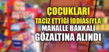 MAHALLE BAKKALI GÖZALTINDA