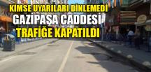 GAZİPAŞA CADDESİ TRAFİĞE KAPATILDI