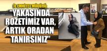 """""""YAKASINDA ROZETİMİZ VAR, ARTIK ORADAN TANIRSINIZ"""""""