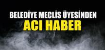 BELEDİYE MECLİS ÜYESİNDEN ACI HABER
