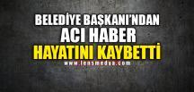 BELEDİYE BAŞKANI'NDAN ACI HABER