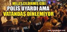 POLİS UYARDI AMA VATANDAŞ DİNLEMİYOR