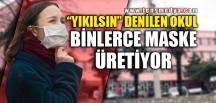 """""""YIKILSIN"""" DENİLEN OKUL BİNLERCE MASKE ÜRETİYOR"""