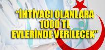"""""""İHTİYACI OLANLARA 1000 TL EVLERİNDE VERİLECEK"""""""