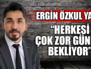 """""""HERKESİ ÇOK ZOR GÜNLER BEKLİYOR"""""""