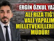 ALİ RIZA TIĞ'I VALİ YAPALIM, MİLLETVEKİLLERİNİ DE MÜDÜR!