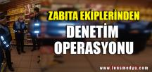 ZABITA EKİPLERİNDEN DENETİM OPERASYONU