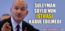 SOYLU'NUN İSTİFASI KABUL EDİLMEDİ
