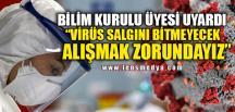 """""""VİRÜS SALGINI BİTMEYECEK, ALIŞMAK ZORUNDAYIZ"""""""