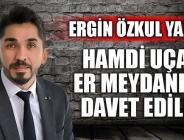 HAMDİ UÇAR ER MEYDANINA DAVET EDİLDİ