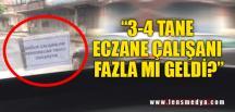 """""""3-4 TANE ECZANE ÇALIŞANI FAZLA MI GELDİ?"""""""
