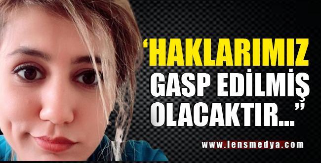"""""""HAKLARIMIZ GASP EDİLMİŞ OLACAKTIR"""""""