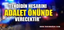 """""""TEHDİDİN HESABINI ADALET ÖNÜNDE VERECEKTİR"""""""