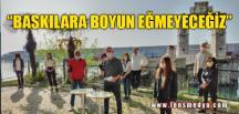 """""""BASKILARA BOYUN EĞMEYECEĞİZ"""""""