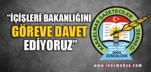 """""""İÇİŞLERİ BAKANLIĞINI GÖREVE DAVET EDİYORUZ"""""""