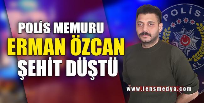 POLİS MEMURU ERMAN ÖZCAN ŞEHİT DÜŞTÜ